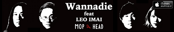 2015.12.13 Wannadie feat LEO IMAI - MOP of HEAD -